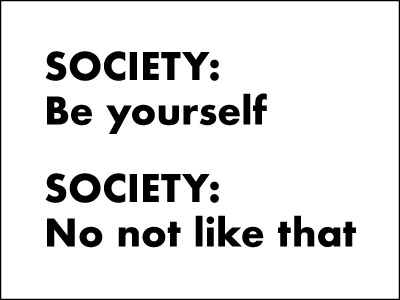 "Meme with the text ""Society: be yourself. Society: no not like that."""
